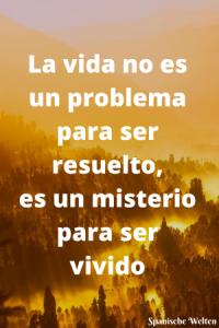 La vida no es un problema para ser resuelto, es un misterio para ser vivido