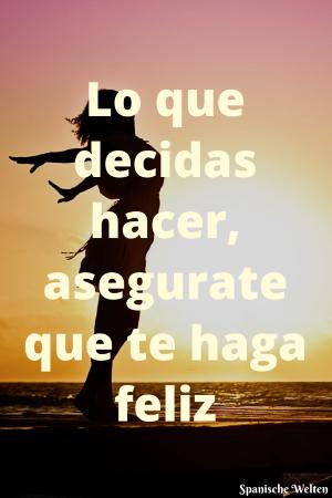 Lo que decidas hacer, asegurate que te haga feliz
